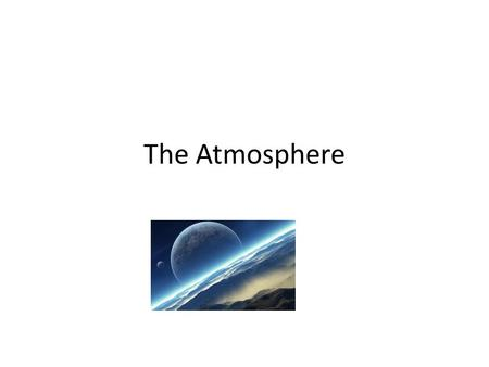 The Atmosphere. Did you know we are on our 3 atmosphere on Earth? Earth's original atmosphere was probably just hydrogen and helium, because these were.