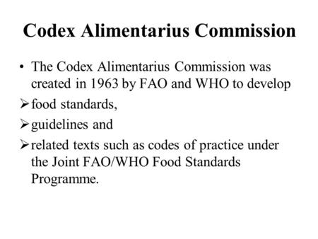 Codex Alimentarius Commission The Codex Alimentarius Commission was created in 1963 by FAO and WHO to develop  food standards,  guidelines and  related.