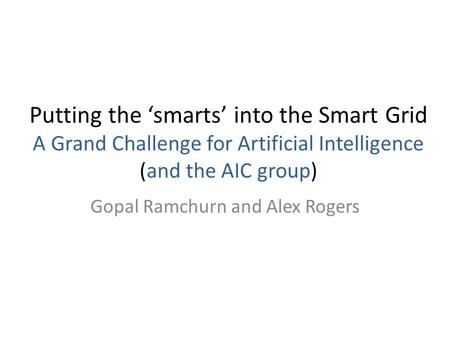Putting the 'smarts' into the Smart Grid A Grand Challenge for Artificial Intelligence (and the AIC group) Gopal Ramchurn and Alex Rogers.