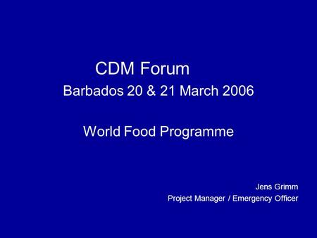 CDM Forum Barbados 20 & 21 March 2006 World Food Programme Jens Grimm Project Manager / Emergency Officer.