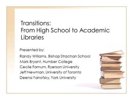 Transitions: From High School to Academic Libraries Presented by: Randy Williams, Bishop Strachan School Mark Bryant, Humber College Cecile Farnum, Ryerson.