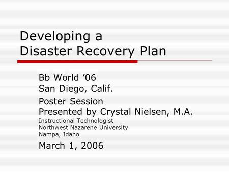 Developing a Disaster Recovery Plan Bb World '06 San Diego, Calif. Poster Session Presented by Crystal Nielsen, M.A. Instructional Technologist Northwest.
