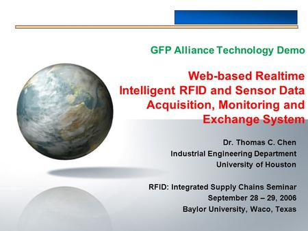 GFP Alliance Technology Demo Web-based Realtime Intelligent RFID and Sensor Data Acquisition, Monitoring and Exchange System Dr. Thomas C. Chen Industrial.
