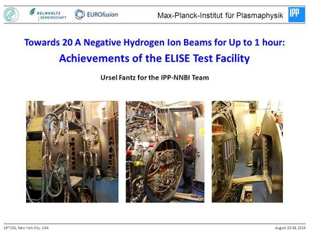 Ursel Fantz for the IPP-NNBI Team 16 th ICIS, New York City, USAAugust 23-28, 2015 Towards 20 A Negative Hydrogen Ion Beams for Up to 1 hour: Achievements.