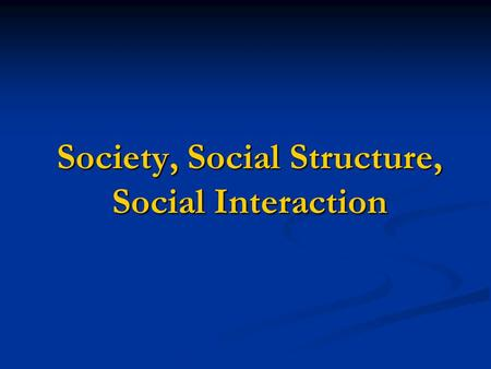 Society, Social Structure, Social Interaction. Social Interaction: is the process by which people act toward or respond to other people and is the foundation.