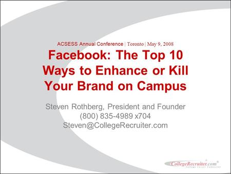 ACSESS Annual Conference | Toronto | May 9, 2008 Facebook: The Top 10 Ways to Enhance or Kill Your Brand on Campus Steven Rothberg, President and Founder.