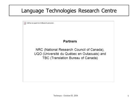 1 Techexpo - October 05, 2004 Language Technologies Research Centre Partners NRC (National Research Council of Canada), UQO (Université du Québec en Outaouais)
