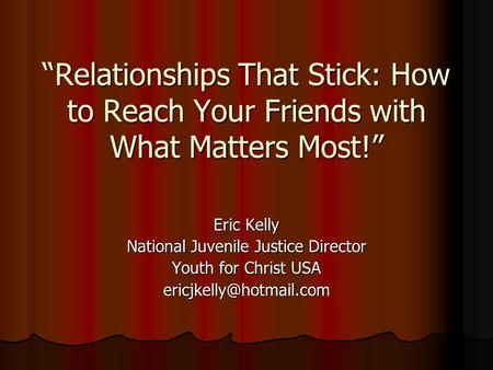 """Relationships That Stick: How to Reach Your Friends with What Matters Most!"" Eric Kelly National Juvenile Justice Director Youth for Christ USA"
