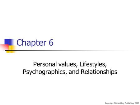 Copyright Atomic Dog Publishing, 2002 Chapter 6 Personal values, Lifestyles, Psychographics, and Relationships.