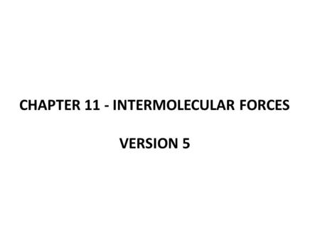 CHAPTER 11 - INTERMOLECULAR FORCES VERSION 5. The States of Matter.