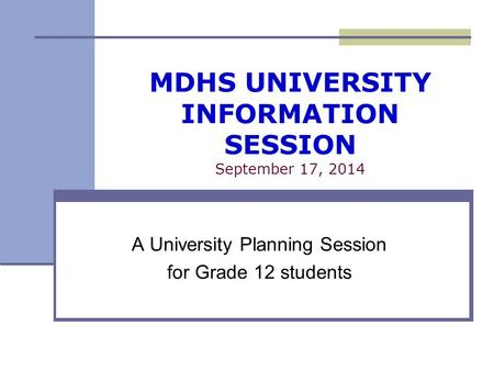 MDHS UNIVERSITY INFORMATION SESSION September 17, 2014 A University Planning Session for Grade 12 students.