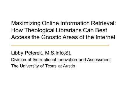 Maximizing Online Information Retrieval: How Theological Librarians Can Best Access the Gnostic Areas of the Internet Libby Peterek, M.S.Info.St. Division.