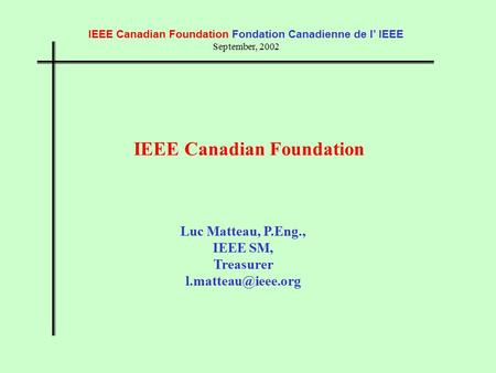 IEEE Canadian Foundation Fondation Canadienne de l' IEEE September, 2002 IEEE Canadian Foundation Luc Matteau, P.Eng., IEEE SM, Treasurer