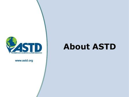 1 About ASTD. 2 What is ASTD? ASTD is the world's largest association dedicated to workplace learning and performance professionals ASTD's members and.