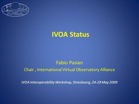 IVOA Status Fabio Pasian Chair, International Virtual Observatory Alliance IVOA Interoperability Workshop, Strasbourg, 24-29 May 2009.