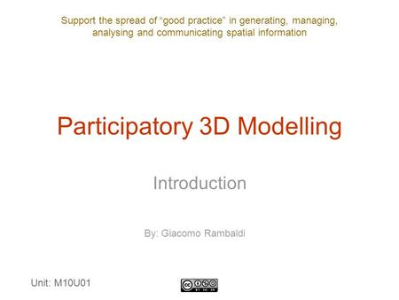 "Support the spread of ""good practice"" in generating, managing, analysing and communicating spatial information Participatory 3D Modelling Introduction."