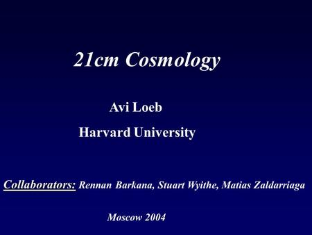 Moscow 2004 21cm Cosmology Collaborators: Collaborators: Rennan Barkana, Stuart Wyithe, Matias Zaldarriaga Avi Loeb Harvard University.