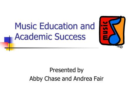 Music Education and Academic Success Presented by Abby Chase and Andrea Fair.