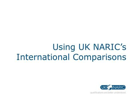 Qualifications are better understood Using UK NARIC's International Comparisons.