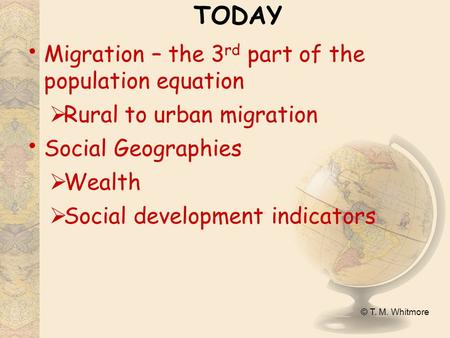 © T. M. Whitmore TODAY Migration – the 3 rd part of the population equation  Rural to urban migration Social Geographies  Wealth  Social development.