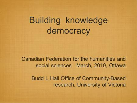 Building knowledge democracy Canadian Federation for the humanities and social sciences March, 2010, Ottawa Budd L Hall Office of Community-Based research,