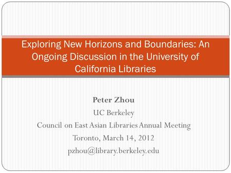 Peter Zhou UC Berkeley Council on East Asian Libraries Annual Meeting Toronto, March 14, 2012 Exploring New Horizons and Boundaries: