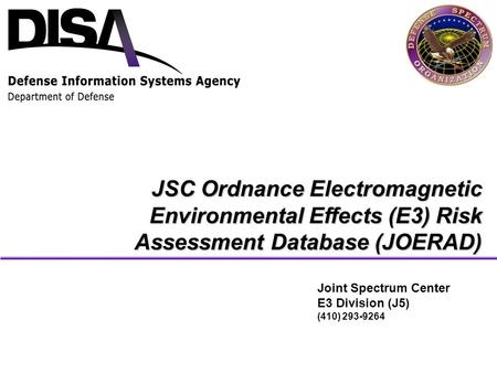 JSC Ordnance Electromagnetic Environmental Effects (E3) Risk Assessment Database (JOERAD) Joint Spectrum Center E3 Division (J5) (410) 293-9264.