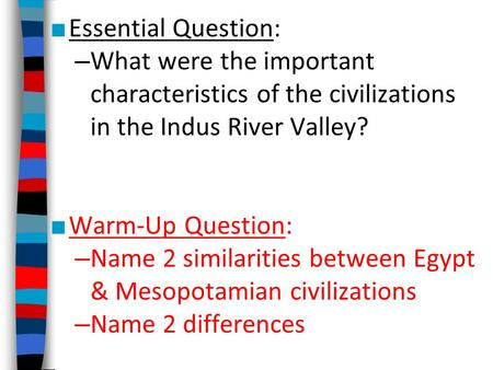 ■ Essential Question: – What were the important characteristics of the civilizations in the Indus River Valley? ■ Warm-Up Question: – Name 2 similarities.