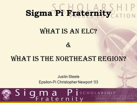 Sigma Pi Fraternity What Is An ELC? & What Is The Northeast Region? Justin Steele Epsilon-Pi Christopher Newport '03.