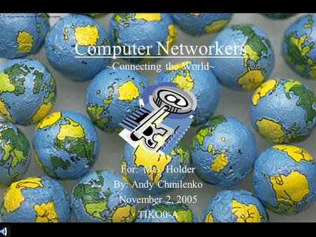 Computer Networkers ~Connecting the World~ For: Mrs. Holder By: Andy Chmilenko November 2, 2005 TIKO0-A If you can read this, you are too close to the.