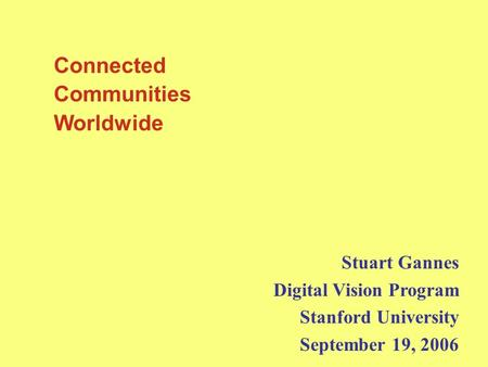 Connected Communities Worldwide Stuart Gannes Digital Vision Program Stanford University September 19, 2006.