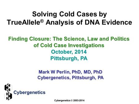 Solving Cold Cases by TrueAllele ® Analysis of DNA Evidence Finding Closure: The Science, Law and Politics of Cold Case Investigations October, 2014 Pittsburgh,