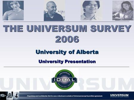Proprietary and confidential. Not for use or disclosure outside of Universum except by written agreement. THE UNIVERSUM SURVEY 2006 University of Alberta.