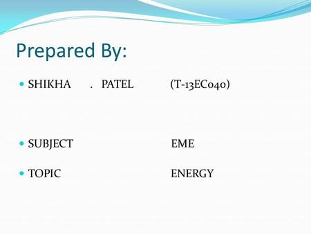 Prepared By: SHIKHA. PATEL (T-13EC040) SUBJECT EME TOPIC ENERGY.