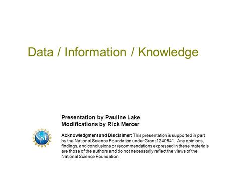 Data / Information / Knowledge Presentation by Pauline Lake Modifications by Rick Mercer Acknowledgment and Disclaimer: This presentation is supported.
