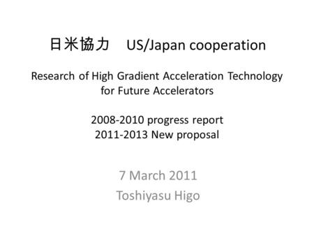 日米協力 US/Japan cooperation Research of High Gradient Acceleration Technology for Future Accelerators 2008-2010 progress report 2011-2013 New proposal 7.