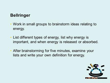 Bellringer Work in small groups to brainstorm ideas relating to energy. List different types of energy, list why energy is important, and when energy is.