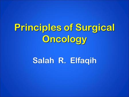 Principles of Surgical Oncology Salah R. Elfaqih.