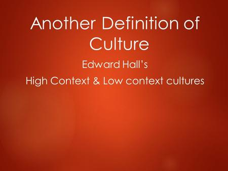 Another Definition of Culture Edward Hall's High Context & Low context cultures.