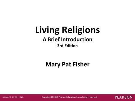 Copyright © 2012 Pearson Education, Inc. All rights reserved Living Religions A Brief Introduction 3rd Edition Mary Pat Fisher.