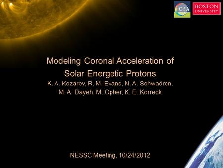 Modeling Coronal Acceleration of Solar Energetic Protons K. A. Kozarev, R. M. Evans, N. A. Schwadron, M. A. Dayeh, M. Opher, K. E. Korreck NESSC Meeting,