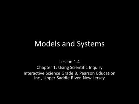 Models and Systems Lesson 1.4 Chapter 1: Using Scientific Inquiry Interactive Science Grade 8, Pearson Education Inc., Upper Saddle River, New Jersey.