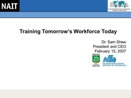 Training Tomorrow's Workforce Today Dr. Sam Shaw President and CEO February 15, 2007.