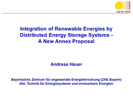 Integration of Renewable Energies by Distributed Energy Storage Systems - A New Annex Proposal Andreas Hauer Bayerisches Zentrum für angewandte Energieforschung.
