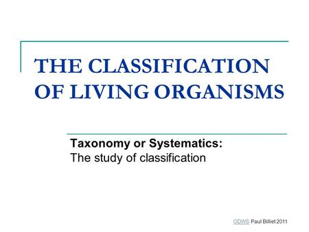 THE CLASSIFICATION OF LIVING ORGANISMS Taxonomy or Systematics: The study of classification ODWSODWS Paul Billiet 2011.
