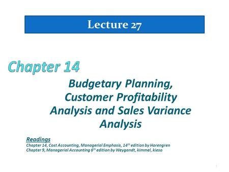 Budgetary Planning, Customer Profitability Analysis and Sales Variance Analysis 1 Lecture 27 Readings Chapter 14, Cost Accounting, Managerial Emphasis,