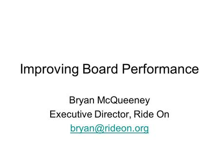 Improving Board Performance Bryan McQueeney Executive Director, Ride On