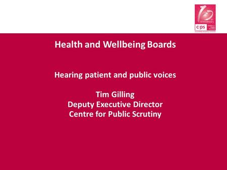 Health and Wellbeing Boards Hearing patient and public voices Tim Gilling Deputy Executive Director Centre for Public Scrutiny.