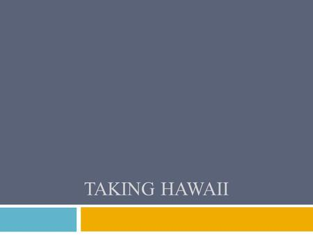 TAKING HAWAII. WHY DID THE US BECOME INTERESTED IN HAWAII??  A. Ideal spot for coaling states  B. Naval bases for ships traveling to and from Asia 