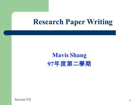 1 Research Paper Writing Mavis Shang 97 年度第二學期 Section VII.